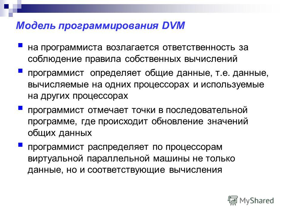 Модель программирования DVM на программиста возлагается ответственность за соблюдение правила собственных вычислений программист определяет общие данные, т.е. данные, вычисляемые на одних процессорах и используемые на других процессорах программист о