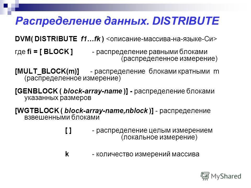 Распределение данных. DISTRIBUTE DVM( DISTRIBUTE f1…fk ) где fi = [ BLOCK ] - распределение равными блоками (распределенное измерение) [MULT_BLOCK(m)] - распределение блоками кратными m (распределенное измерение) [GENBLOCK ( block-array-name )] - рас