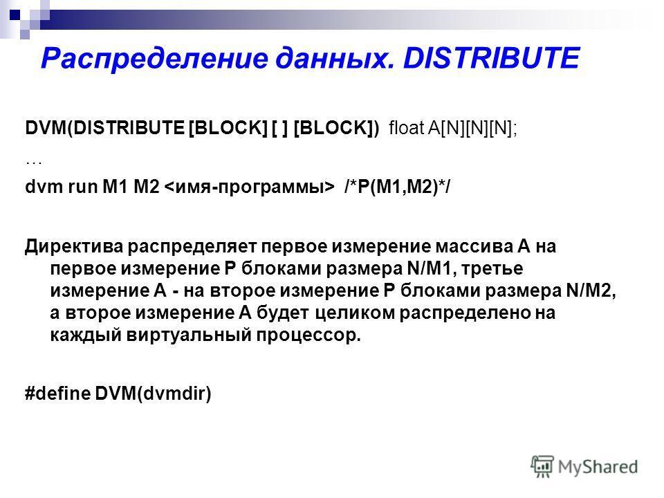 Распределение данных. DISTRIBUTE DVM(DISTRIBUTE [BLOCK] [ ] [BLOCK]) float A[N][N][N]; … dvm run M1 M2 /*P(M1,M2)*/ Директива распределяет первое измерение массива А на первое измерение P блоками размера N/M1, третье измерение А - на второе измерение