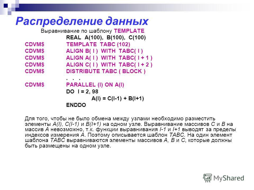 Распределение данных Выравнивание по шаблону TEMPLATE REAL A(100), B(100), C(100) CDVM$TEMPLATE TABC (102) CDVM$ALIGN B( I ) WITH TABC( I ) CDVM$ALIGN A( I ) WITH TABC( I + 1 ) CDVM$ALIGN C( I ) WITH TABC( I + 2 ) CDVM$DISTRIBUTE TABC ( BLOCK )... CD