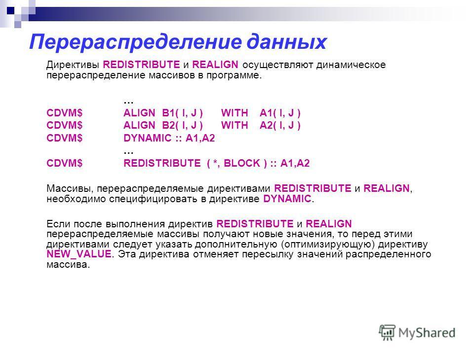 Перераспределение данных Директивы REDISTRIBUTE и REALIGN осуществляют динамическое перераспределение массивов в программе. … CDVM$ALIGN B1( I, J ) WITH A1( I, J ) CDVM$ALIGN B2( I, J ) WITH A2( I, J ) CDVM$ DYNAMIC :: A1,A2 … CDVM$REDISTRIBUTE ( *,