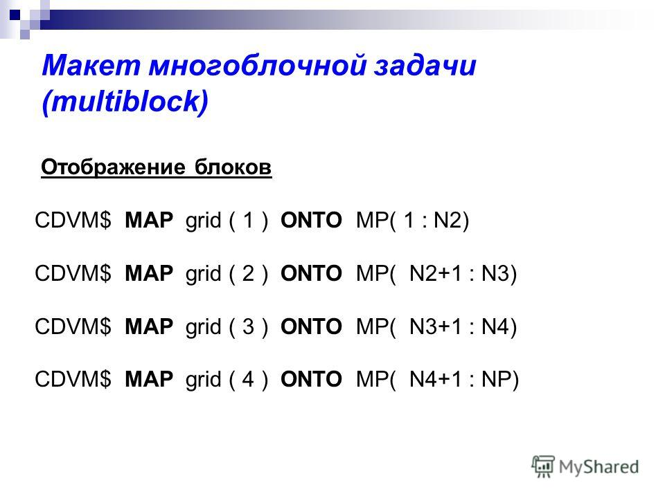 Макет многоблочной задачи (multiblock) Отображение блоков CDVM$ MAP grid ( 1 ) ONTO MP( 1 : N2) CDVM$ MAP grid ( 2 ) ONTO MP( N2+1 : N3) CDVM$ MAP grid ( 3 ) ONTO MP( N3+1 : N4) CDVM$ MAP grid ( 4 ) ONTO MP( N4+1 : NP)