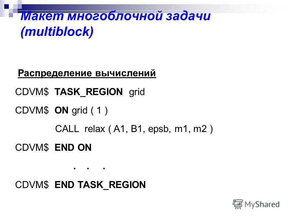 Макет многоблочной задачи (multiblock) Распределение вычислений CDVM$ TASK_REGION grid CDVM$ ON grid ( 1 ) CALL relax ( A1, B1, epsb, m1, m2 ) CDVM$ END ON... CDVM$ END TASK_REGION