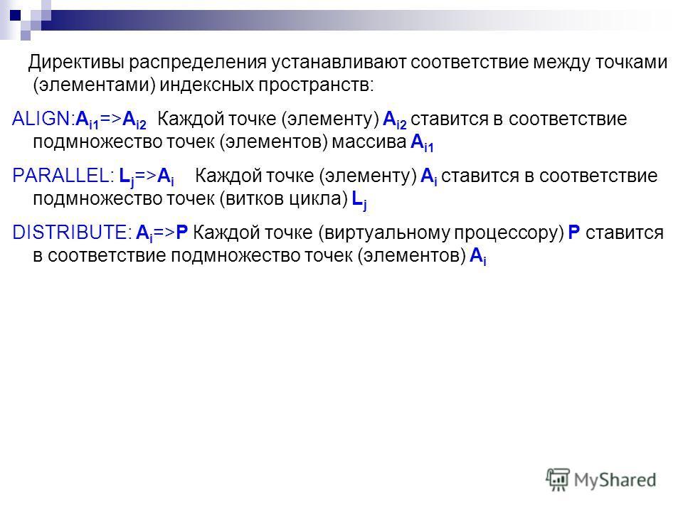 Директивы распределения устанавливают соответствие между точками (элементами) индексных пространств: ALIGN:A i1 =>A i2 Каждой точке (элементу) A i2 ставится в соответствие подмножество точек (элементов) массива A i1 PARALLEL: L j =>A i Каждой точке (