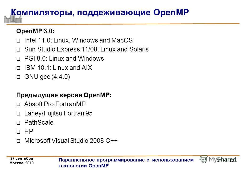 27 сентября Москва, 2010 Параллельное программирование с использованием технологии OpenMP. 14 из 121 Компиляторы, поддеживающие OpenMP OpenMP 3.0: Intel 11.0: Linux, Windows and MacOS Sun Studio Express 11/08: Linux and Solaris PGI 8.0: Linux and Win