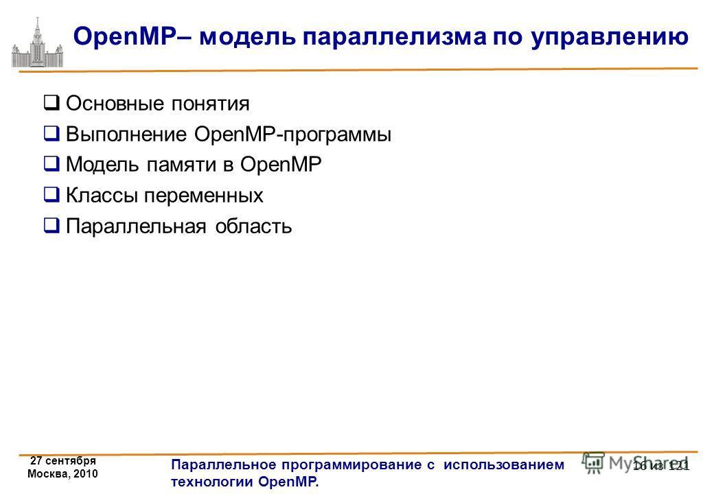 27 сентября Москва, 2010 Параллельное программирование с использованием технологии OpenMP. 16 из 121 OpenMP– модель параллелизма по управлению Основные понятия Выполнение OpenMP-программы Модель памяти в OpenMP Классы переменных Параллельная область