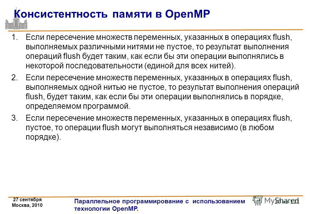 27 сентября Москва, 2010 Параллельное программирование с использованием технологии OpenMP. 30 из 121 Консистентность памяти в OpenMP 1.Если пересечение множеств переменных, указанных в операциях flush, выполняемых различными нитями не пустое, то резу