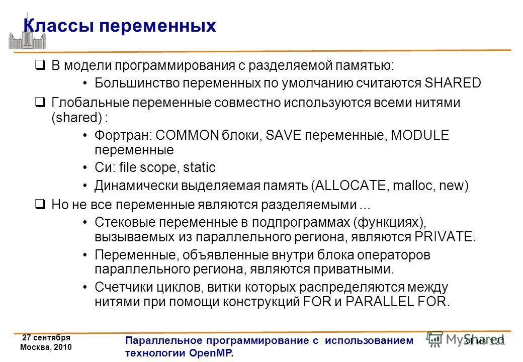 27 сентября Москва, 2010 Параллельное программирование с использованием технологии OpenMP. 31 из 121 Классы переменных В модели программирования с разделяемой памятью: Большинство переменных по умолчанию считаются SHARED Глобальные переменные совмест