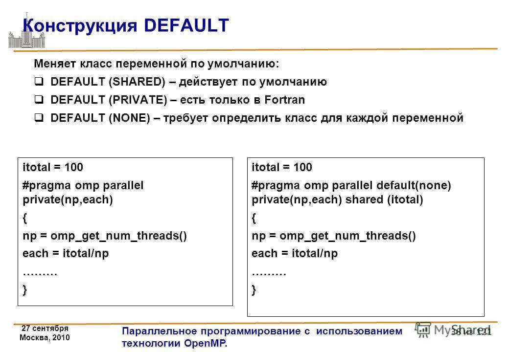 27 сентября Москва, 2010 Параллельное программирование с использованием технологии OpenMP. 38 из 121 Конструкция DEFAULT Меняет класс переменной по умолчанию: DEFAULT (SHARED) – действует по умолчанию DEFAULT (PRIVATE) – есть только в Fortran DEFAULT