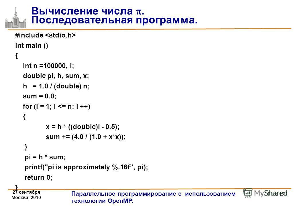 27 сентября Москва, 2010 Параллельное программирование с использованием технологии OpenMP. 41 из 121 #include int main () { int n =100000, i; double pi, h, sum, x; h = 1.0 / (double) n; sum = 0.0; for (i = 1; i