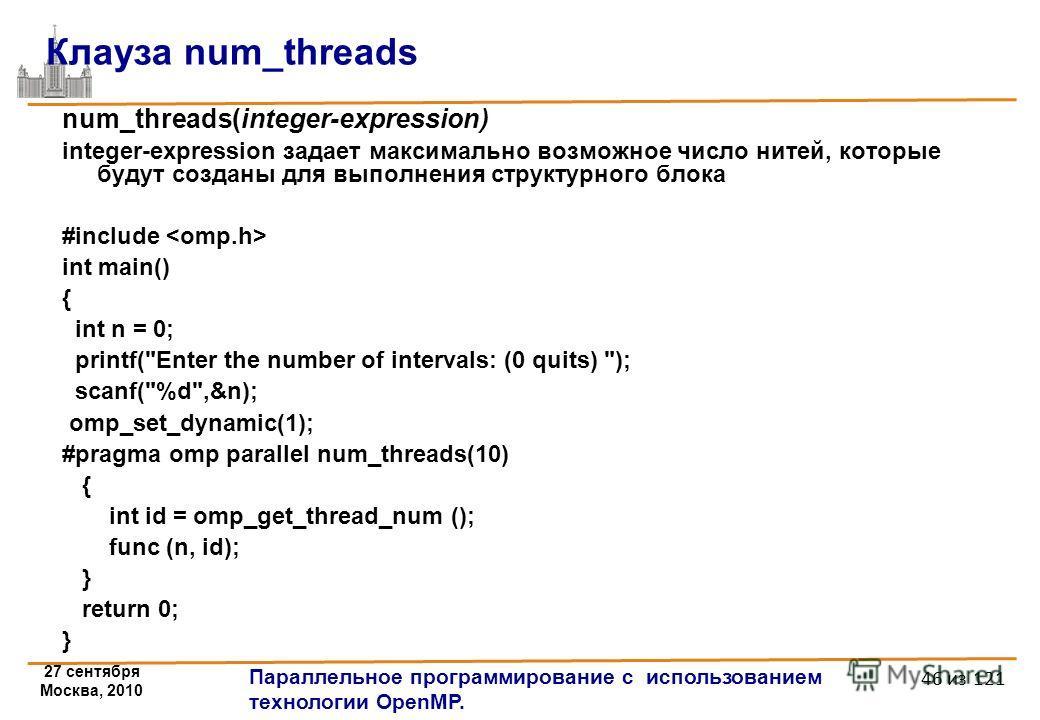 27 сентября Москва, 2010 Параллельное программирование с использованием технологии OpenMP. 46 из 121 Клауза num_threads num_threads(integer-expression) integer-expression задает максимально возможное число нитей, которые будут созданы для выполнения
