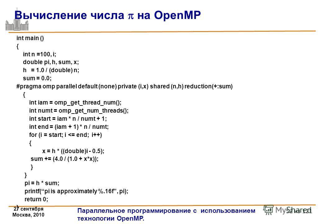 27 сентября Москва, 2010 Параллельное программирование с использованием технологии OpenMP. 52 из 121 int main () { int n =100, i; double pi, h, sum, x; h = 1.0 / (double) n; sum = 0.0; #pragma omp parallel default (none) private (i,x) shared (n,h) re