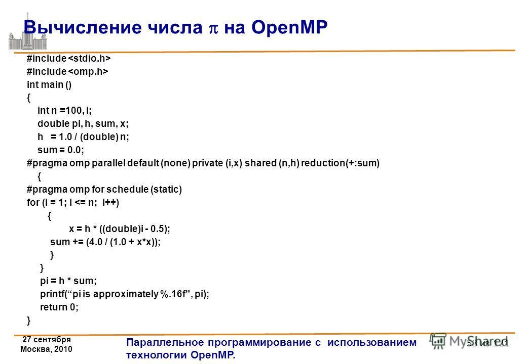 27 сентября Москва, 2010 Параллельное программирование с использованием технологии OpenMP. 53 из 121 #include int main () { int n =100, i; double pi, h, sum, x; h = 1.0 / (double) n; sum = 0.0; #pragma omp parallel default (none) private (i,x) shared