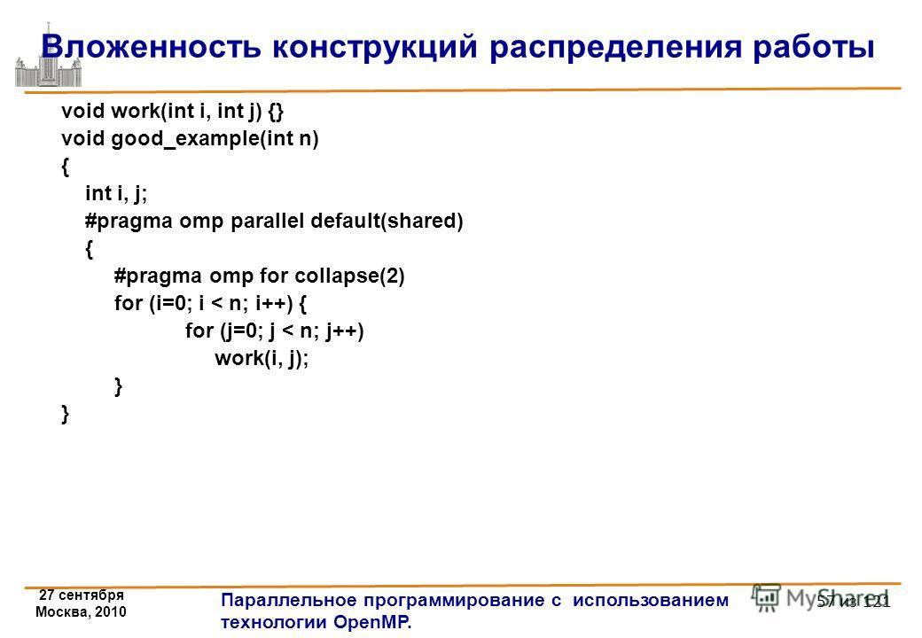 27 сентября Москва, 2010 Параллельное программирование с использованием технологии OpenMP. 57 из 121 Вложенность конструкций распределения работы void work(int i, int j) {} void good_example(int n) { int i, j; #pragma omp parallel default(shared) { #