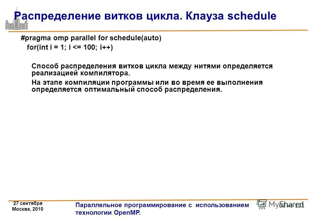 27 сентября Москва, 2010 Параллельное программирование с использованием технологии OpenMP. 62 из 121 Распределение витков цикла. Клауза schedule #pragma omp parallel for schedule(auto) for(int i = 1; i