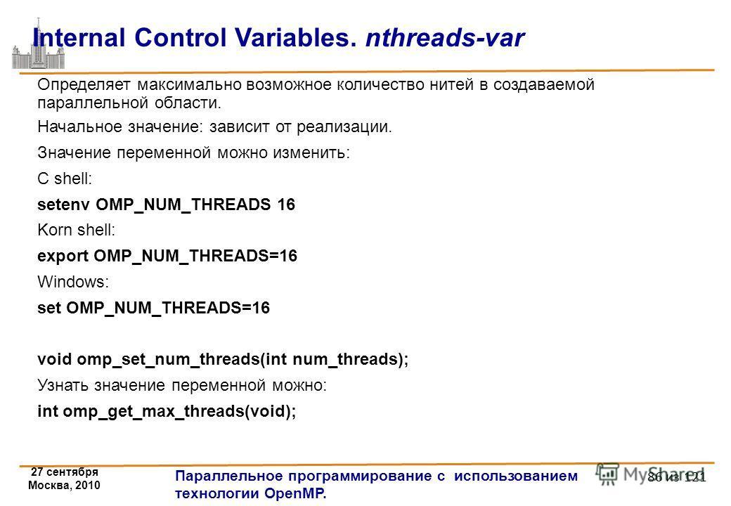 27 сентября Москва, 2010 Параллельное программирование с использованием технологии OpenMP. 86 из 121 Internal Control Variables. nthreads-var Определяет максимально возможное количество нитей в создаваемой параллельной области. Начальное значение: за