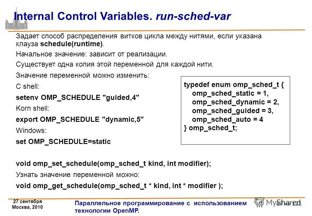 27 сентября Москва, 2010 Параллельное программирование с использованием технологии OpenMP. 87 из 121 Internal Control Variables. run-sched-var Задает способ распределения витков цикла между нитями, если указана клауза schedule(runtime). Начальное зна