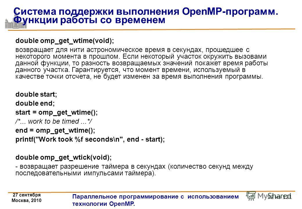 27 сентября Москва, 2010 Параллельное программирование с использованием технологии OpenMP. 92 из 121 double omp_get_wtime(void); возвращает для нити астрономическое время в секундах, прошедшее с некоторого момента в прошлом. Если некоторый участок ок