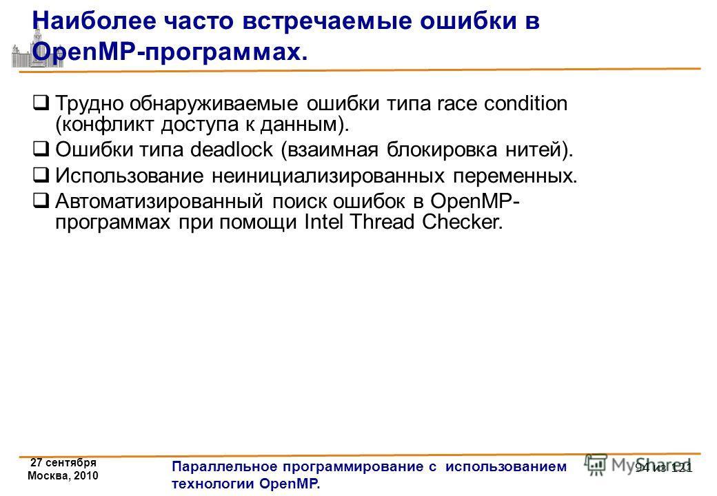 27 сентября Москва, 2010 Параллельное программирование с использованием технологии OpenMP. 94 из 121 Наиболее часто встречаемые ошибки в OpenMP-программах. Трудно обнаруживаемые ошибки типа race condition (конфликт доступа к данным). Ошибки типа dead
