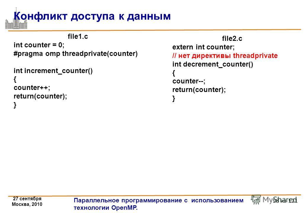 27 сентября Москва, 2010 Параллельное программирование с использованием технологии OpenMP. 98 из 121 Конфликт доступа к данным file1.c int counter = 0; #pragma omp threadprivate(counter) int increment_counter() { counter++; return(counter); } file2.c