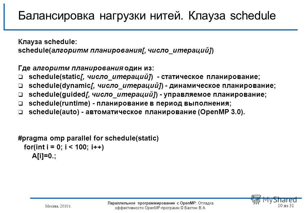 Параллельное программирование с OpenMP: Отладка эффективности OpenMP-программ © Бахтин В.А. Москва, 2010 г. 10 из 31 Балансировка нагрузки нитей. Клауза schedule Клауза schedule: schedule(алгоритм планирования[, число_итераций]) Где алгоритм планиров