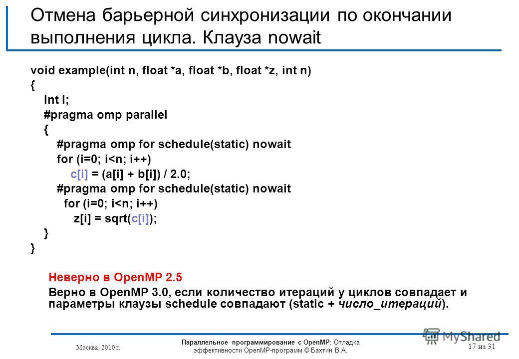 Параллельное программирование с OpenMP: Отладка эффективности OpenMP-программ © Бахтин В.А. Москва, 2010 г. 17 из 31 Отмена барьерной синхронизации по окончании выполнения цикла. Клауза nowait void example(int n, float *a, float *b, float *z, int n)