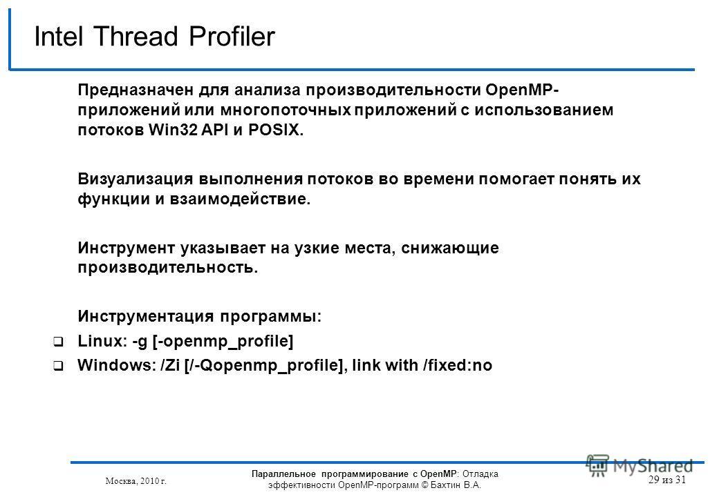 Параллельное программирование с OpenMP: Отладка эффективности OpenMP-программ © Бахтин В.А. Москва, 2010 г. 29 из 31 Intel Thread Profiler Предназначен для анализа производительности OpenMP- приложений или многопоточных приложений с использованием по