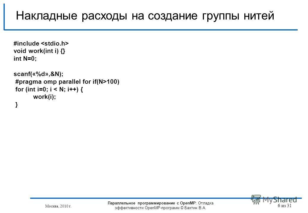 Параллельное программирование с OpenMP: Отладка эффективности OpenMP-программ © Бахтин В.А. Москва, 2010 г. 6 из 31 Накладные расходы на создание группы нитей #include void work(int i) {} int N=0; scanf(«%d»,&N); #pragma omp parallel for if(N>100) fo