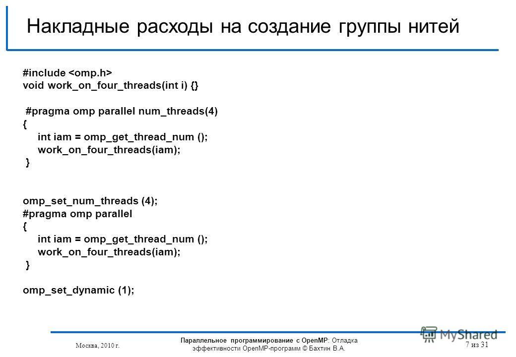 Параллельное программирование с OpenMP: Отладка эффективности OpenMP-программ © Бахтин В.А. Москва, 2010 г. 7 из 31 Накладные расходы на создание группы нитей #include void work_on_four_threads(int i) {} #pragma omp parallel num_threads(4) { int iam