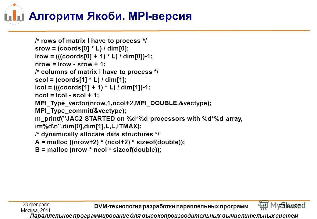 Параллельное программирование для высокопроизводительных вычислительных систем Алгоритм Якоби. MPI-версия /* rows of matrix I have to process */ srow = (coords[0] * L) / dim[0]; lrow = (((coords[0] + 1) * L) / dim[0])-1; nrow = lrow - srow + 1; /* co