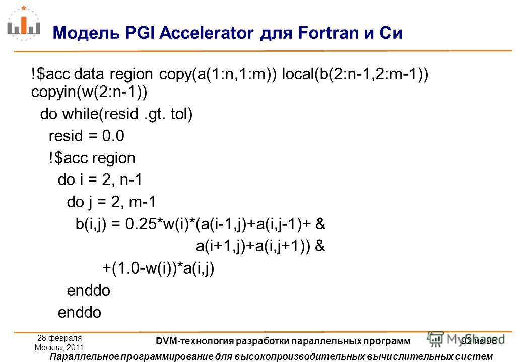 Параллельное программирование для высокопроизводительных вычислительных систем !$acc data region copy(a(1:n,1:m)) local(b(2:n-1,2:m-1)) copyin(w(2:n-1)) do while(resid.gt. tol) resid = 0.0 !$acc region do i = 2, n-1 do j = 2, m-1 b(i,j) = 0.25*w(i)*(