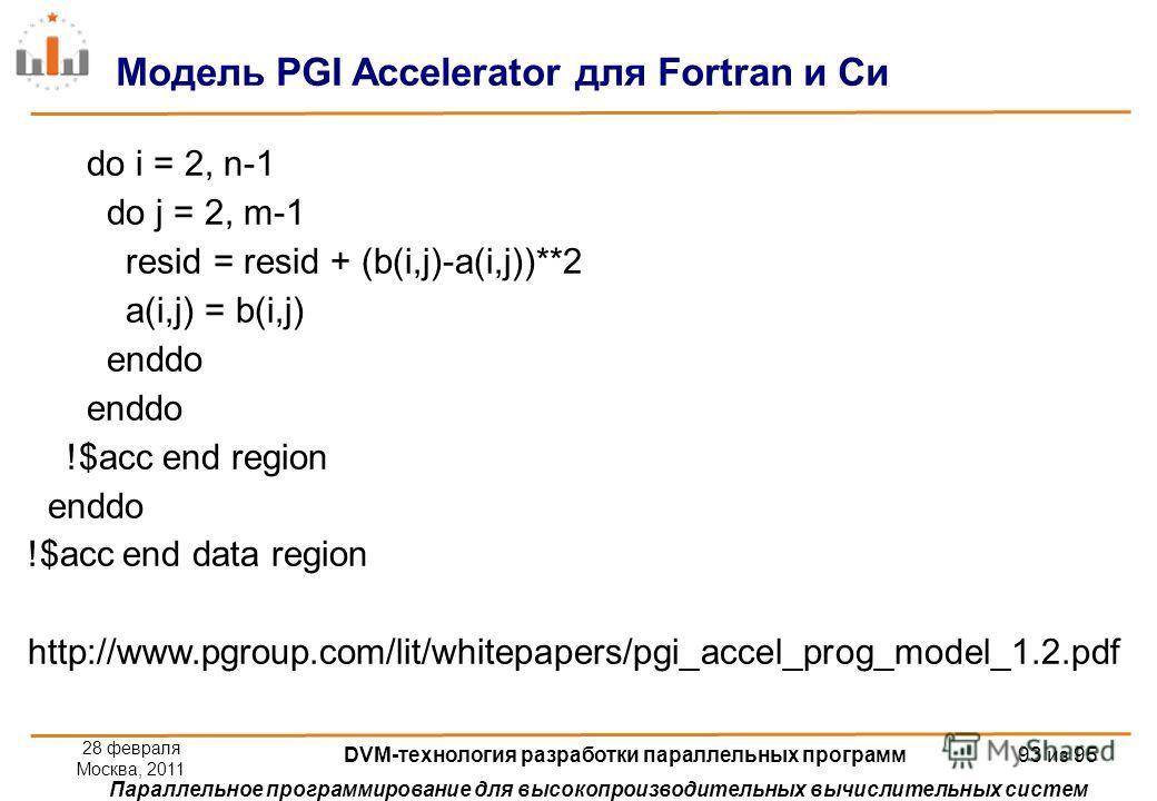 Параллельное программирование для высокопроизводительных вычислительных систем do i = 2, n-1 do j = 2, m-1 resid = resid + (b(i,j)-a(i,j))**2 a(i,j) = b(i,j) enddo !$acc end region enddo !$acc end data region http://www.pgroup.com/lit/whitepapers/pgi