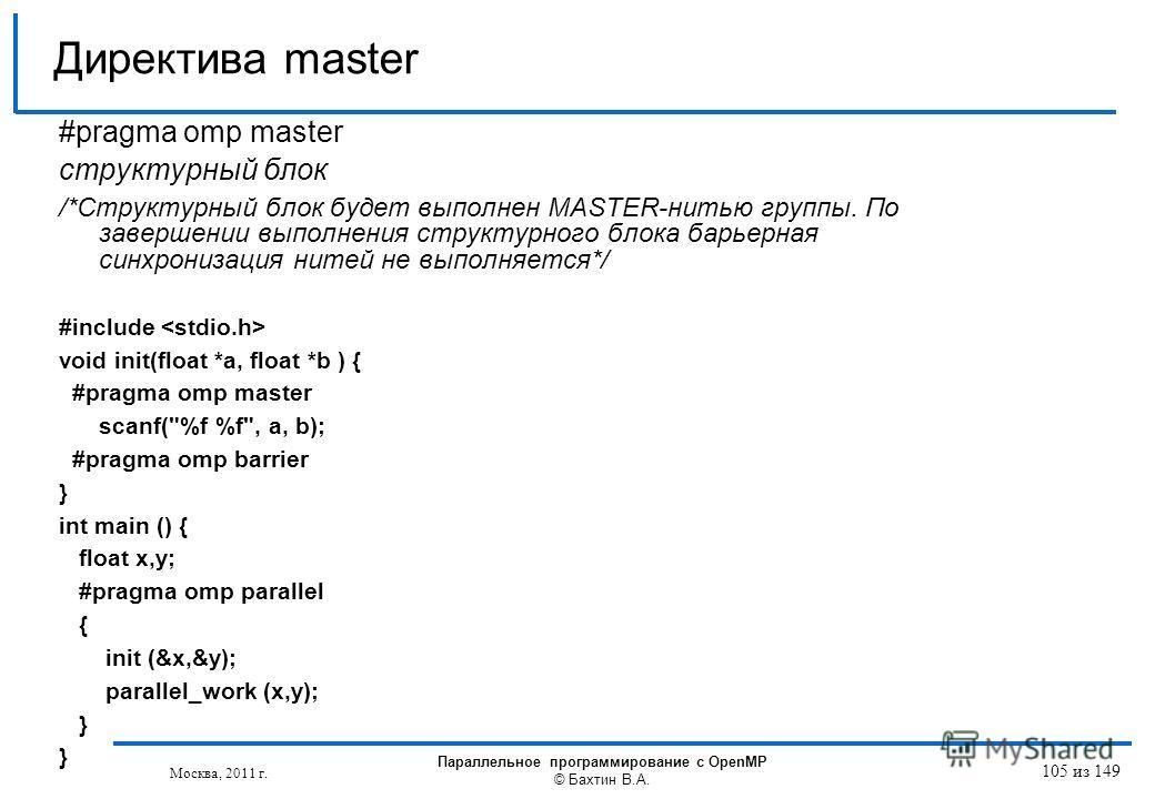 #pragma omp master структурный блок /*Структурный блок будет выполнен MASTER-нитью группы. По завершении выполнения структурного блока барьерная синхронизация нитей не выполняется*/ #include void init(float *a, float *b ) { #pragma omp master scanf(