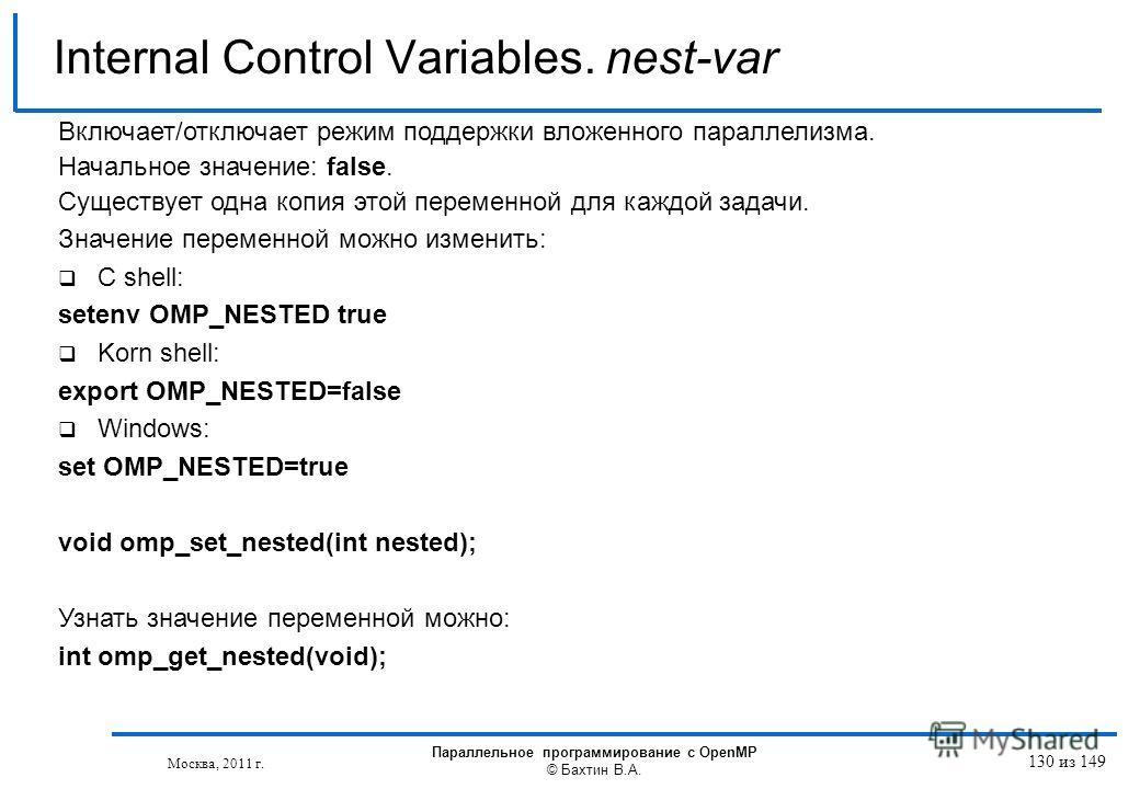 Internal Control Variables. nest-var Включает/отключает режим поддержки вложенного параллелизма. Начальное значение: false. Существует одна копия этой переменной для каждой задачи. Значение переменной можно изменить: C shell: setenv OMP_NESTED true K