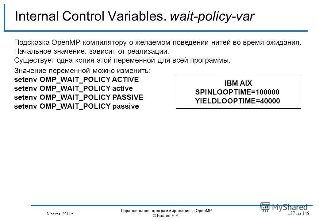 Internal Control Variables. wait-policy-var Подсказка OpenMP-компилятору о желаемом поведении нитей во время ожидания. Начальное значение: зависит от реализации. Существует одна копия этой переменной для всей программы. Значение переменной можно изме