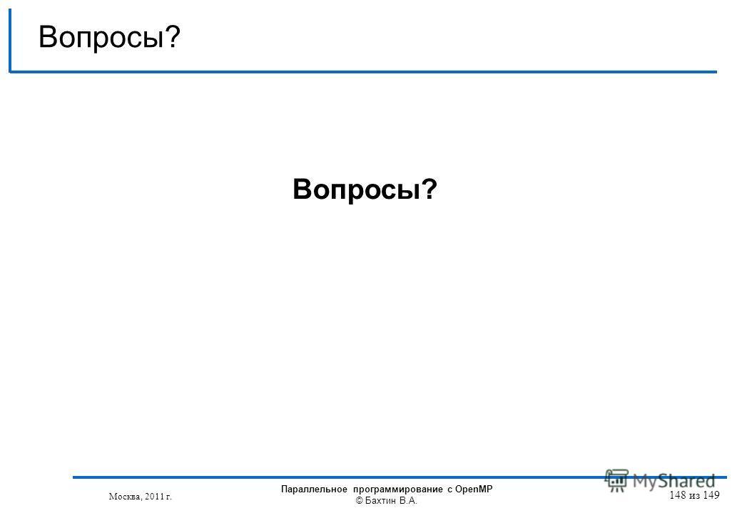 Вопросы? Москва, 2011 г. Параллельное программирование с OpenMP © Бахтин В.А. 148 из 149
