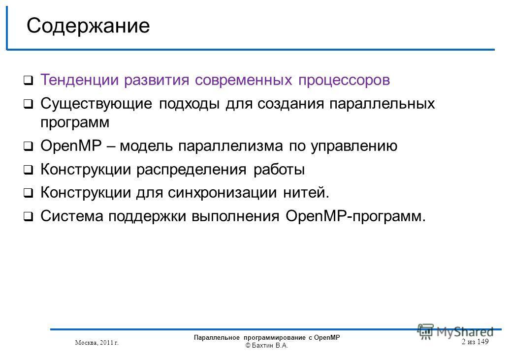 Москва, 2011 г. Параллельное программирование с OpenMP © Бахтин В.А. 2 из 149 Содержание Тенденции развития современных процессоров Существующие подходы для создания параллельных программ OpenMP – модель параллелизма по управлению Конструкции распред