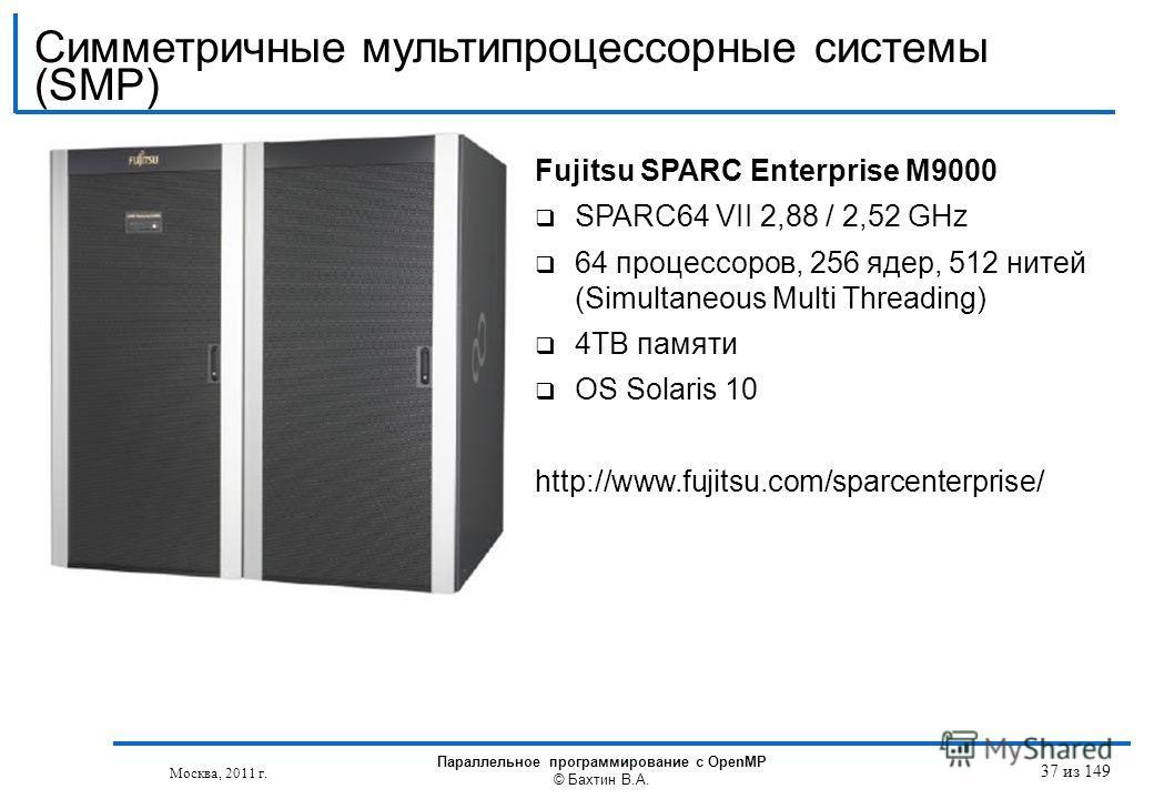 Fujitsu SPARC Enterprise M9000 SPARC64 VII 2,88 / 2,52 GHz 64 процессоров, 256 ядер, 512 нитей (Simultaneous Multi Threading) 4TB памяти OS Solaris 10 http://www.fujitsu.com/sparcenterprise/ Москва, 2011 г. Параллельное программирование с OpenMP © Ба