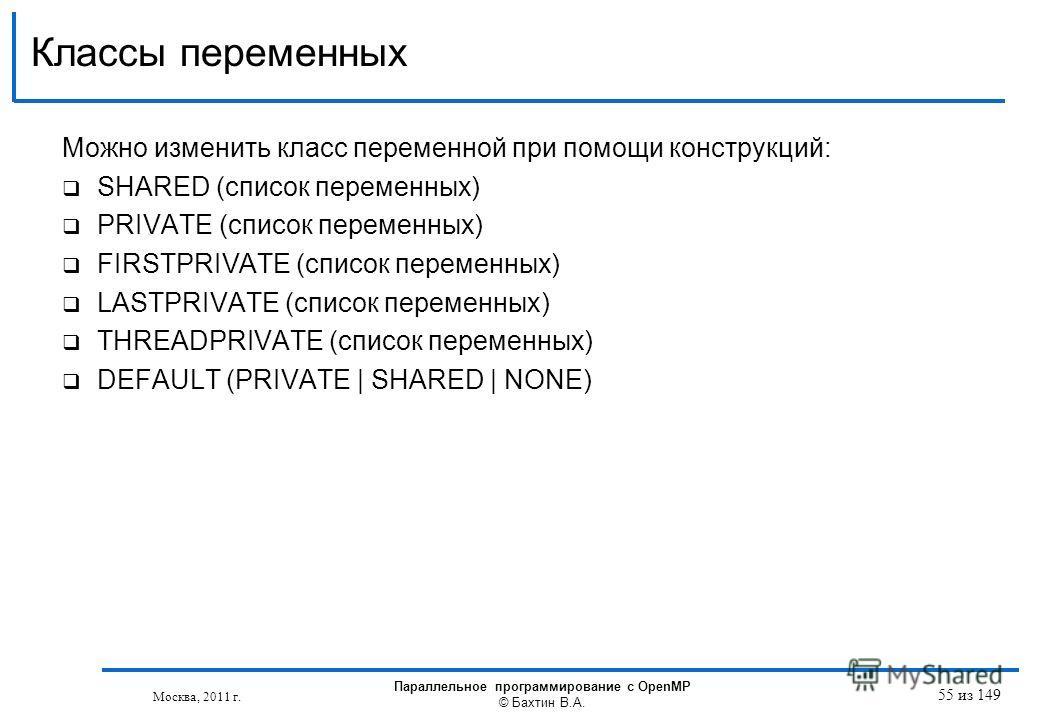 Можно изменить класс переменной при помощи конструкций: SHARED (список переменных) PRIVATE (список переменных) FIRSTPRIVATE (список переменных) LASTPRIVATE (список переменных) THREADPRIVATE (список переменных) DEFAULT (PRIVATE   SHARED   NONE) Классы