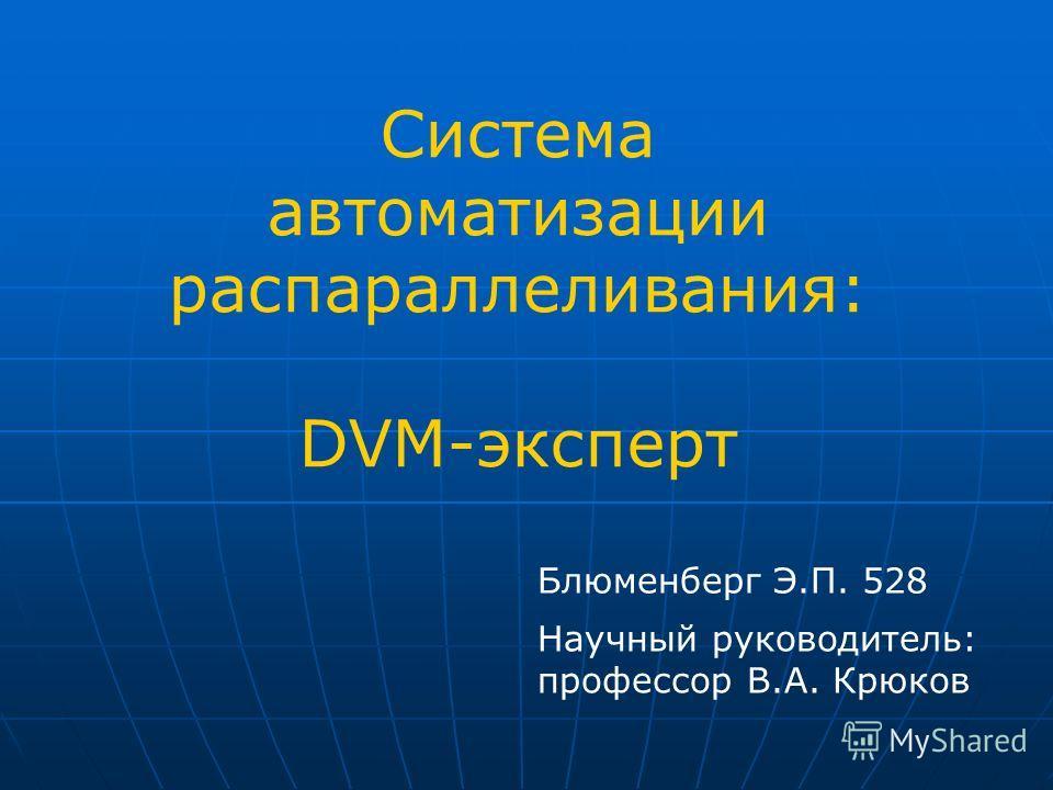Система автоматизации распараллеливания: DVM-эксперт Блюменберг Э.П. 528 Научный руководитель: профессор В.А. Крюков