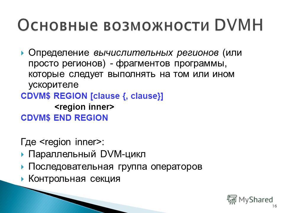 Определение вычислительных регионов (или просто регионов) - фрагментов программы, которые следует выполнять на том или ином ускорителе CDVM$ REGION [clause {, clause}] CDVM$ END REGION Где : Параллельный DVM-цикл Последовательная группа операторов Ко