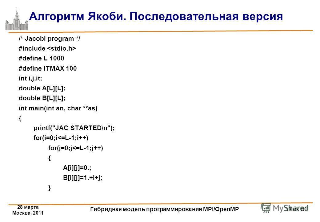 28 марта Москва, 2011 Гибридная модель программирования MPI/OpenMP 33 из 81 Алгоритм Якоби. Последовательная версия /* Jacobi program */ #include #define L 1000 #define ITMAX 100 int i,j,it; double A[L][L]; double B[L][L]; int main(int an, char **as)