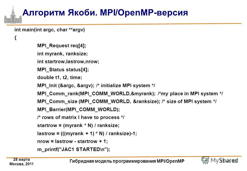 28 марта Москва, 2011 Гибридная модель программирования MPI/OpenMP 51 из 81 Алгоритм Якоби. MPI/OpenMP-версия int main(int argc, char **argv) { MPI_Request req[4]; int myrank, ranksize; int startrow,lastrow,nrow; MPI_Status status[4]; double t1, t2,