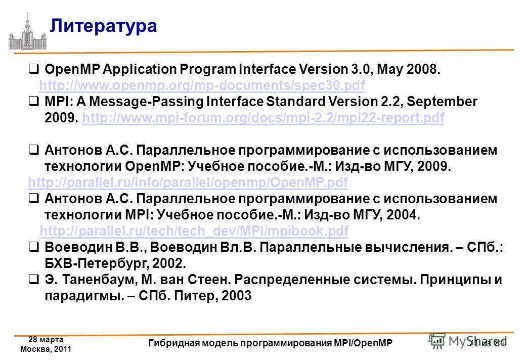 28 марта Москва, 2011 Гибридная модель программирования MPI/OpenMP 71 из 81 Литература OpenMP Application Program Interface Version 3.0, May 2008. http://www.openmp.org/mp-documents/spec30.pdf MPI: A Message-Passing Interface Standard Version 2.2, Se