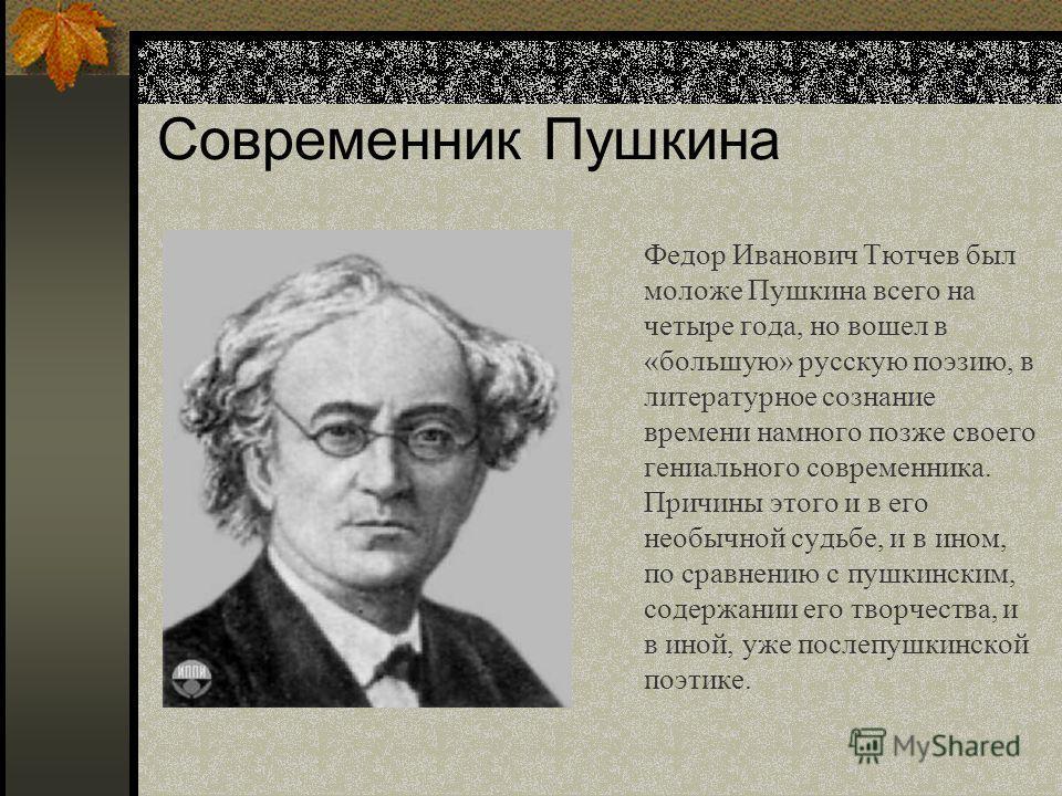 Современник Пушкина Федор Иванович Тютчев был моложе Пушкина всего на четыре года, но вошел в «большую» русскую поэзию, в литературное сознание времени намного позже своего гениального современника. Причины этого и в его необычной судьбе, и в ином, п
