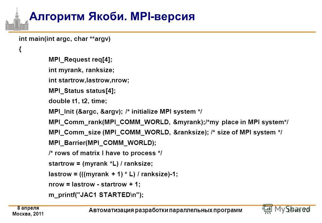 8 апреля Москва, 2011 Автоматизация разработки параллельных программ 16 из 70 Алгоритм Якоби. MPI-версия int main(int argc, char **argv) { MPI_Request req[4]; int myrank, ranksize; int startrow,lastrow,nrow; MPI_Status status[4]; double t1, t2, time;