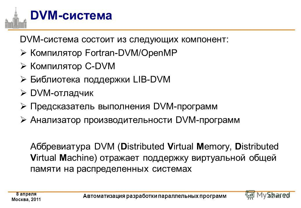 DVM-система DVM-система состоит из следующих компонент: Компилятор Fortran-DVM/OpenMP Компилятор C-DVM Библиотека поддержки LIB-DVM DVM-отладчик Предсказатель выполнения DVM-программ Анализатор производительности DVM-программ Аббревиатура DVM (Distri
