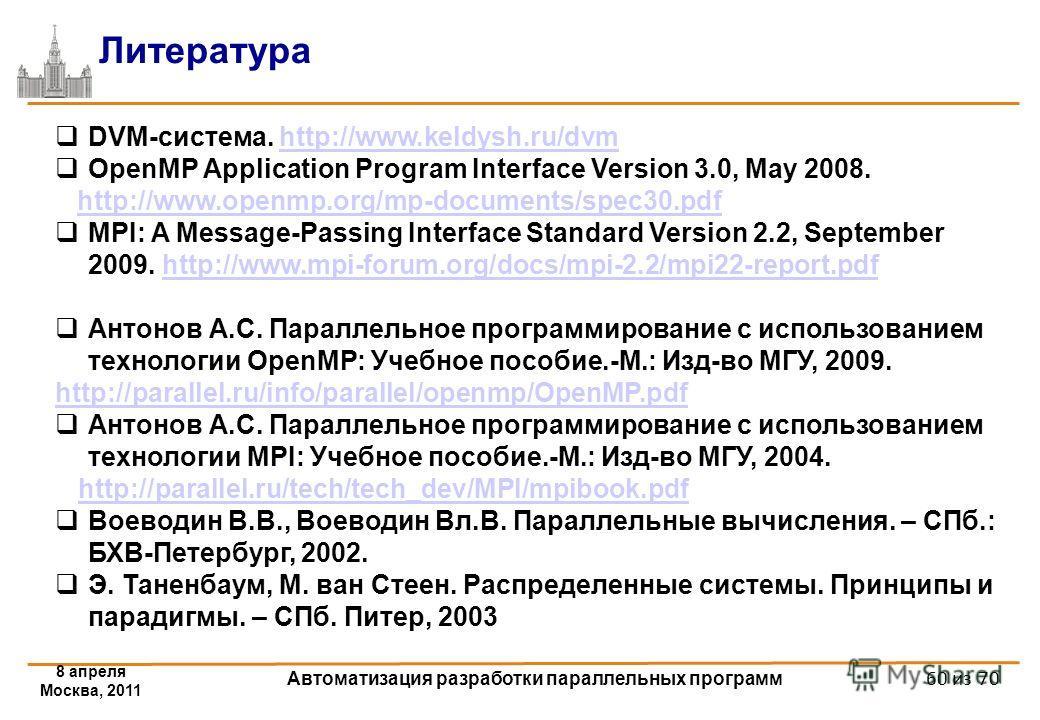 8 апреля Москва, 2011 Автоматизация разработки параллельных программ 60 из 70 Литература DVM-система. http://www.keldysh.ru/dvmhttp://www.keldysh.ru/dvm OpenMP Application Program Interface Version 3.0, May 2008. http://www.openmp.org/mp-documents/sp