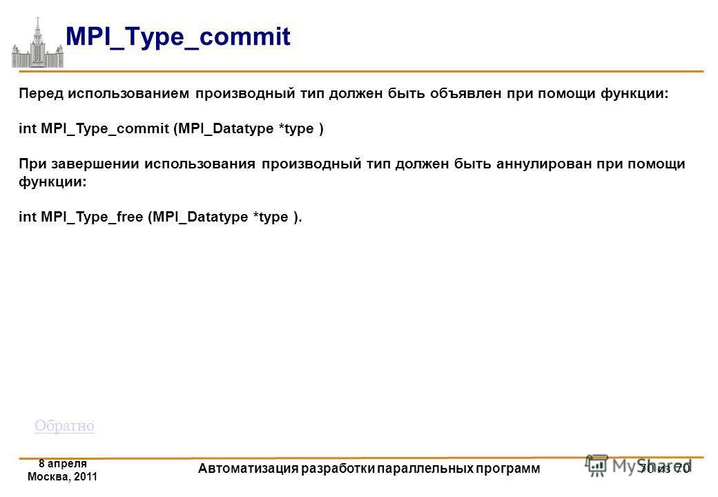 8 апреля Москва, 2011 Автоматизация разработки параллельных программ 70 из 70 MPI_Type_commit Перед использованием производный тип должен быть объявлен при помощи функции: int MPI_Type_commit (MPI_Datatype *type ) При завершении использования произво