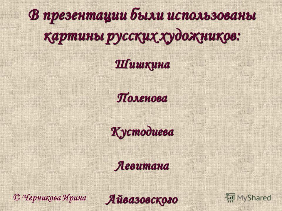 © Черникова Ирина ШишкинаПоленоваКустодиеваЛевитанаАйвазовского В презентации были использованы картины русских художников: